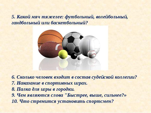 5. Какой мяч тяжелее: футбольный, волейбольный, гандбольный или баскетбольный...
