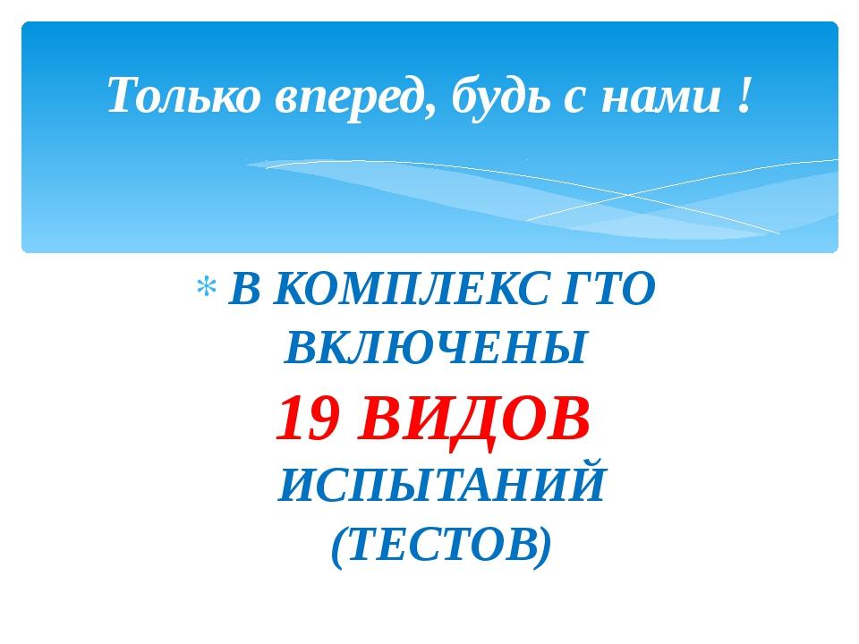 В КОМПЛЕКС ГТО ВКЛЮЧЕНЫ 19 ВИДОВ ИСПЫТАНИЙ (ТЕСТОВ) Только вперед, будь с нам...