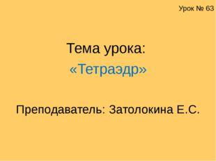 Урок № 63 Тема урока: «Тетраэдр» Преподаватель: Затолокина Е.С.