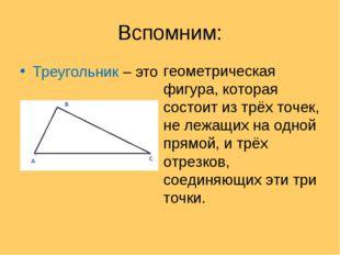 Вспомним: Треугольник – это геометрическая фигура, которая состоит из трёх то