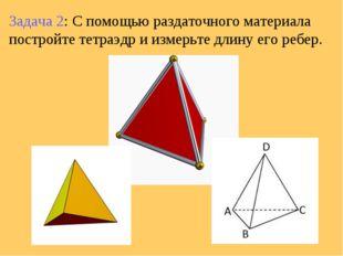 Задача 2: С помощью раздаточного материала постройте тетраэдр и измерьте длин