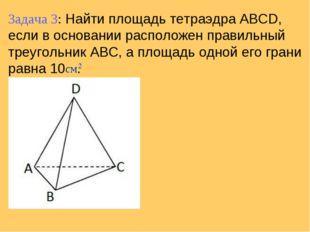 Задача 3: Найти площадь тетраэдра ABCD, если в основании расположен правильны