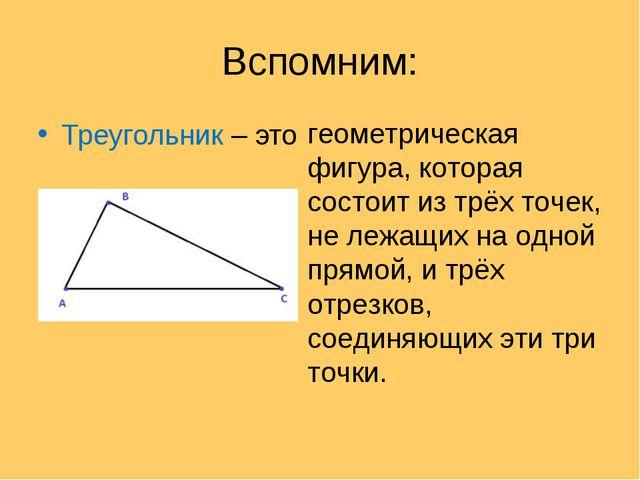 Вспомним: Треугольник – это геометрическая фигура, которая состоит из трёх то...