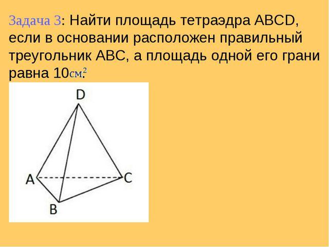 Задача 3: Найти площадь тетраэдра ABCD, если в основании расположен правильны...