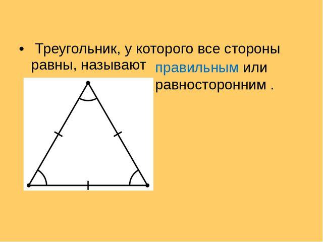 Треугольник, у которого все стороны равны, называют правильным или равностор...