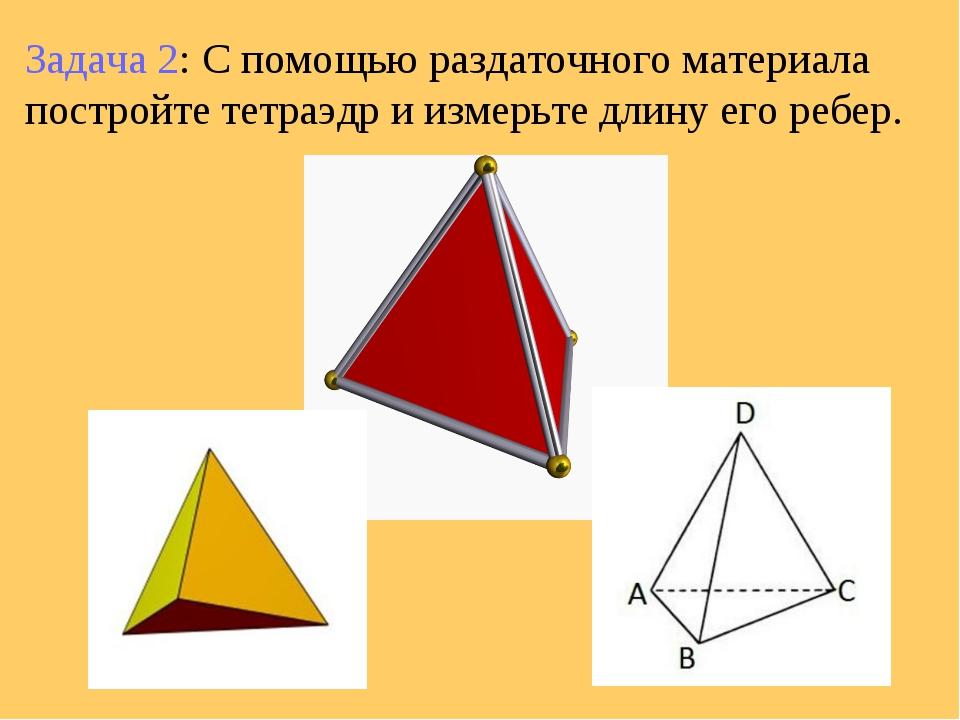 Задача 2: С помощью раздаточного материала постройте тетраэдр и измерьте длин...