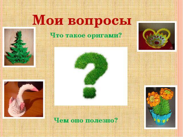 Мои вопросы Что такое оригами? Чем оно полезно?