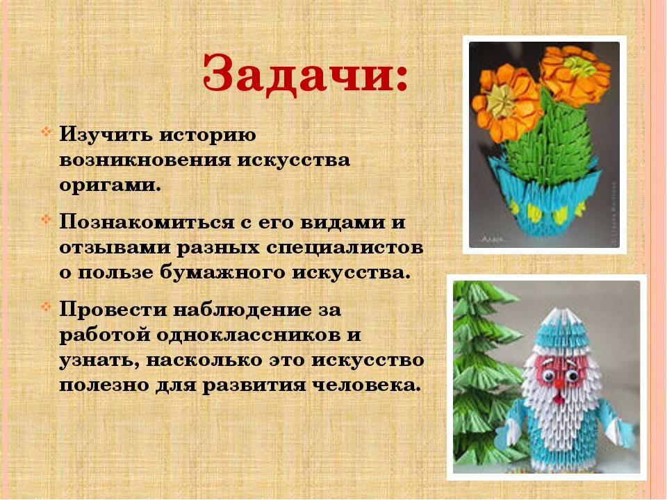 Задачи: Изучить историю возникновения искусства оригами. Познакомиться с его...