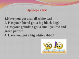 Проверь себя. 1.Have you got a small white cat? 2. Has your friend got a big