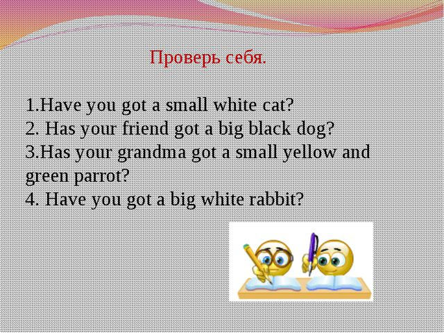 Проверь себя. 1.Have you got a small white cat? 2. Has your friend got a big...