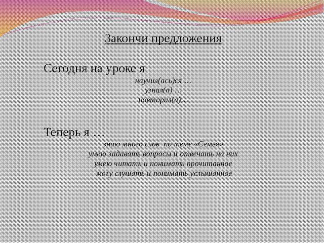 Закончи предложения Сегодня на уроке я научил(ась)ся … узнал(а) … повторил(а)...