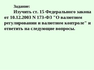 """Задание: Изучить ст. 15 Федерального закона от 10.12.2003 N 173-ФЗ """"О валют"""