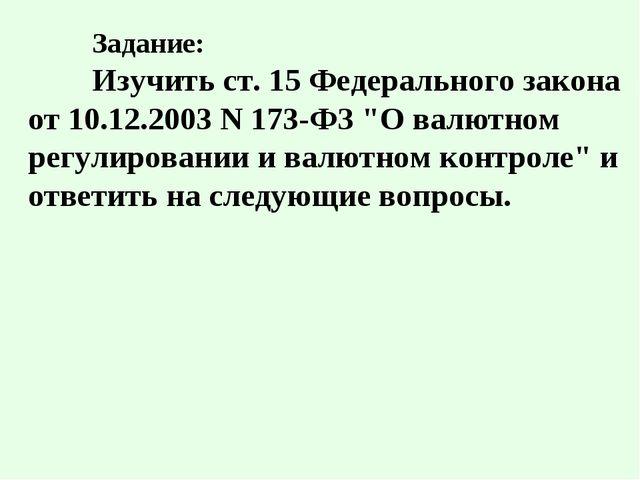 """Задание: Изучить ст. 15 Федерального закона от 10.12.2003 N 173-ФЗ """"О валют..."""