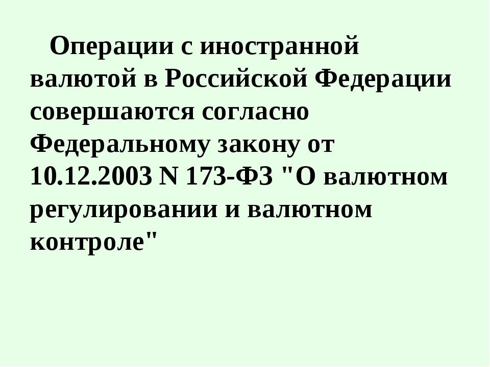 Операции с иностранной валютой в Российской Федерации совершаются согласно Фе...