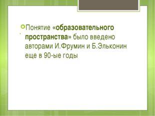 . Понятие «образовательного пространства» было введено авторами И.Фрумин и Б.