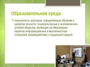 Образовательная среда совокупность факторов, определяющих обучение и развитие