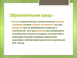 Образовательная среда - система педагогических и психологических условий и вл