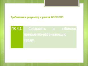 Требования к результату с учетом ФГОC СПО ПК 4.2. Создавать в кабинете предме