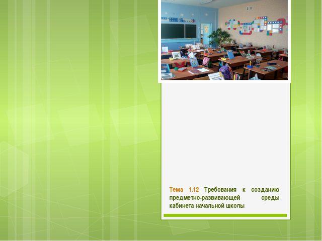 Тема 1.12 Требования к созданию предметно-развивающей среды кабинета начально...