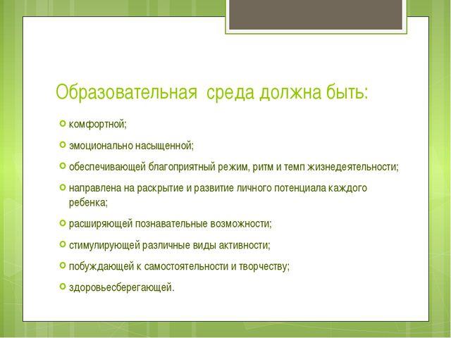 Образовательная среда должна быть: комфортной; эмоционально насыщенной; обесп...
