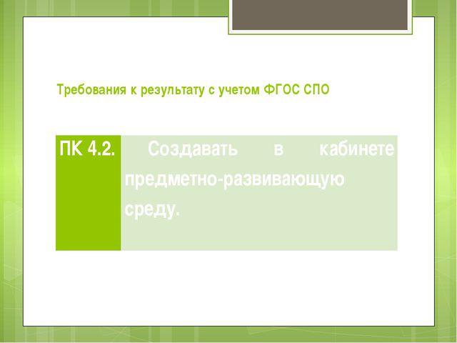 Требования к результату с учетом ФГОC СПО ПК 4.2. Создавать в кабинете предме...