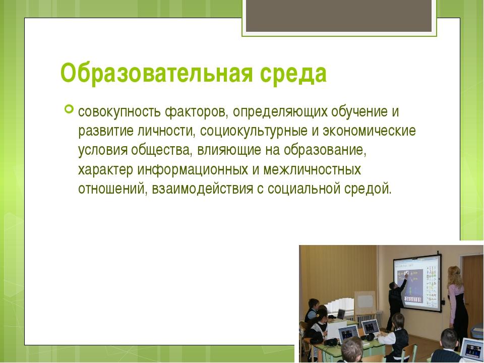 Образовательная среда совокупность факторов, определяющих обучение и развитие...