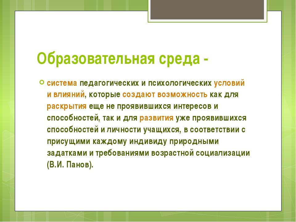 Образовательная среда - система педагогических и психологических условий и вл...
