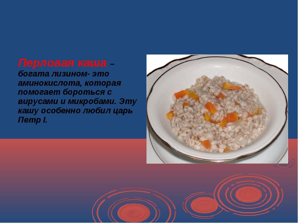 Перловая каша – богата лизином- это аминокислота, которая помогает бороться...