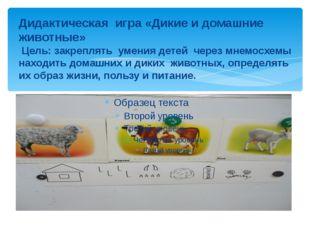 Дидактическая игра «Дикие и домашние животные» Цель: закреплять умения детей