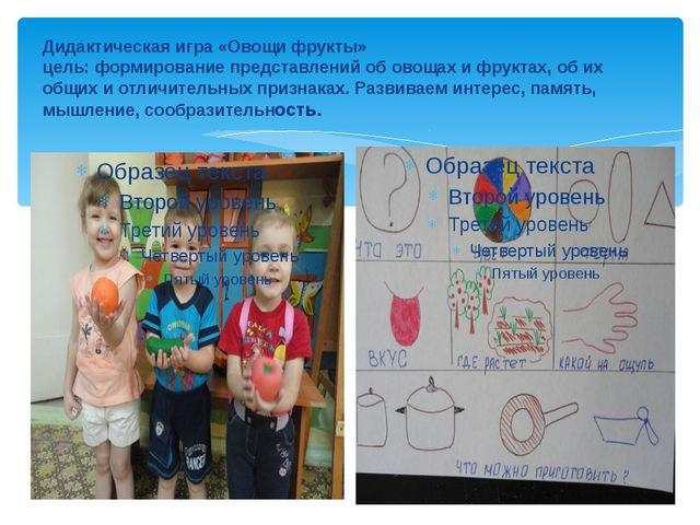 Дидактическая игра «Овощи фрукты» цель: формирование представлений об овощах...