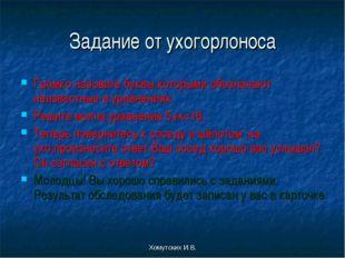 Хомутских И.В. Задание от ухогорлоноса Громко назовите буквы,которыми обознач