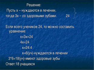 Решение: Пусть х – нуждаются в лечении, тогда 3х – со здоровыми зубами. 24 Е