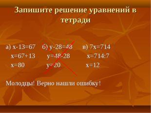 а) х-13=67 б) у-28=48 в) 7х=714 х=67+13 у=48-28 х=714:7 х=80 у=20 х=12 Молодц