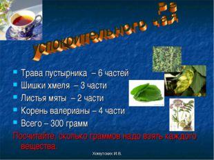 Хомутских И.В. Трава пустырника – 6 частей Шишки хмеля – 3 части Листья мяты