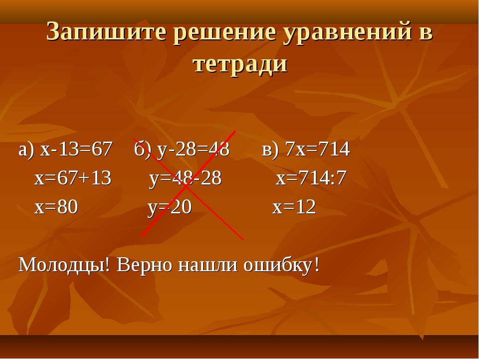 а) х-13=67 б) у-28=48 в) 7х=714 х=67+13 у=48-28 х=714:7 х=80 у=20 х=12 Молодц...