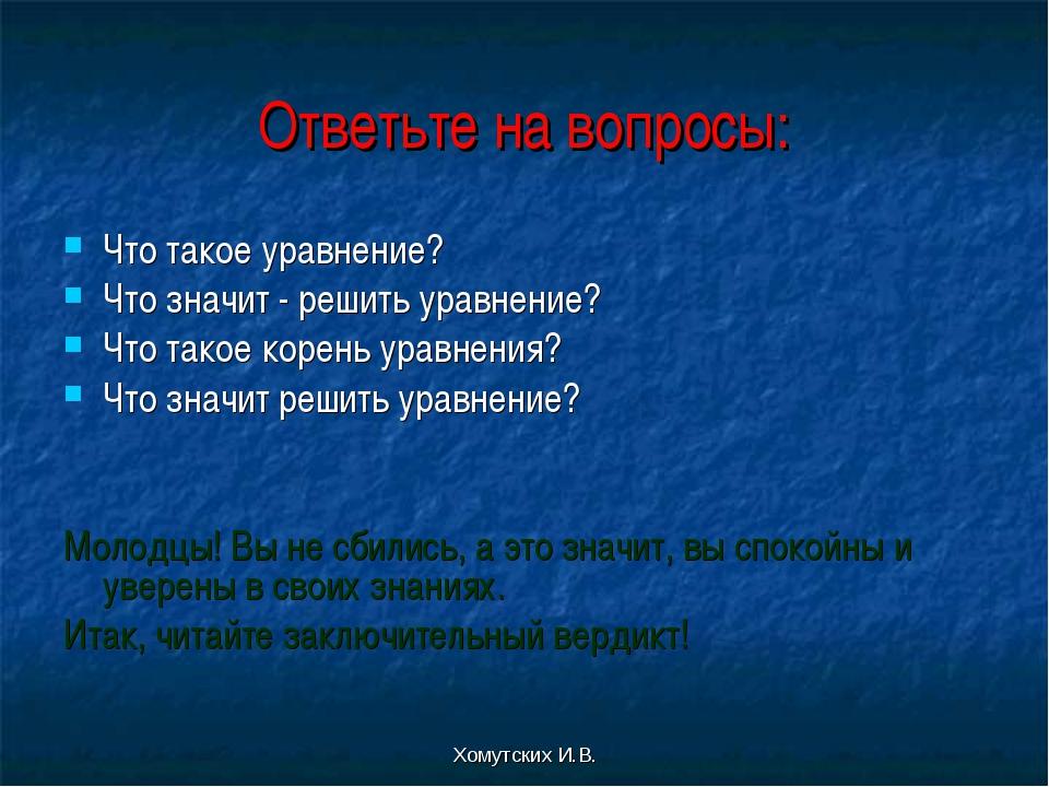 Хомутских И.В. Ответьте на вопросы: Что такое уравнение? Что значит - решить...