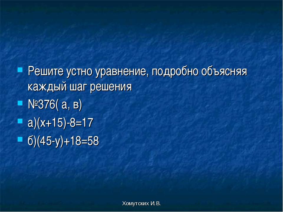 Хомутских И.В. Решите устно уравнение, подробно объясняя каждый шаг решения №...