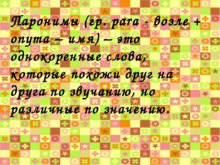 Паронимы (гр. pаrа - возле + onyma – имя) – это однокоренные слова, которые п