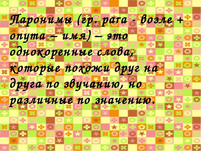 Паронимы (гр. pаrа - возле + onyma – имя) – это однокоренные слова, которые п...