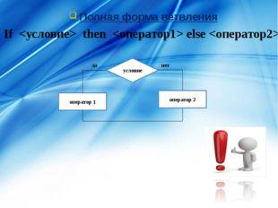 Полная форма ветвления If  then  else  условие оператор 1 да нет оператор 2