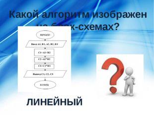 Какой алгоритм изображен на блок-схемах? ЛИНЕЙНЫЙ