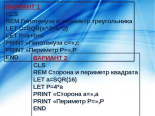 ВАРИАНТ 1 CLS REM Гипотенуза и периметр треугольника LET C=SQR(a^2+b^2) LET P