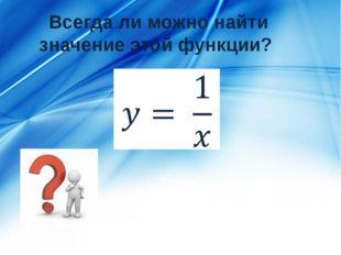 Всегда ли можно найти значение этой функции?