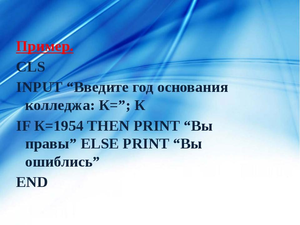 """Пример. CLS INPUT """"Введите год основания колледжа: К=""""; К IF К=1954 THEN PRIN..."""