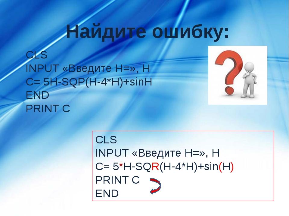 Найдите ошибку: CLS INPUT «Введите H=», H C= 5H-SQP(H-4*H)+sinH END PRINT C C...