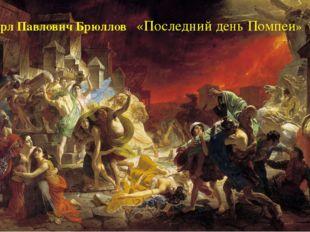 Карл ПавловичБрюллов «Последний день Помпеи»