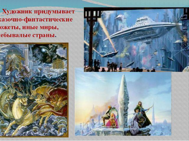 Художник придумывает сказочно-фантастические сюжеты, иные миры, небывалые ст...
