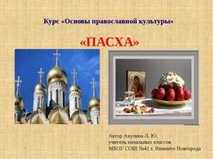 Курс «Основы православной культуры» «ПАСХА» Автор Акулина Л. Ю. учитель начал