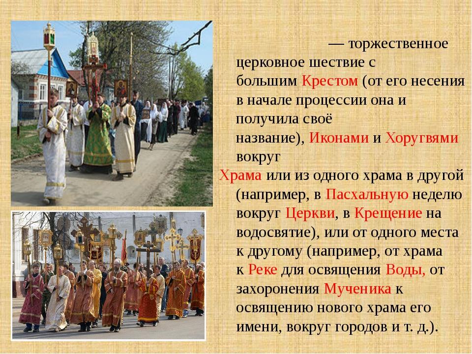 Кре́стный ход— торжественное церковное шествие с большимКрестом(от его н...