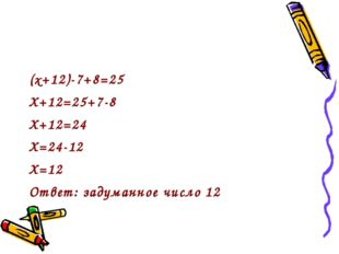 (х+12)-7+8=25 Х+12=25+7-8 Х+12=24 Х=24-12 Х=12 Ответ: задуманное число 12